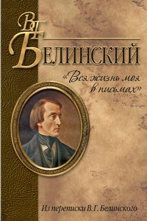 В.Г. Белинский Вся  жизнь моя в письмах